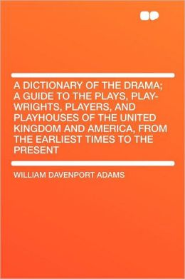 A Dictionary of the Drama; a Guide to the Plays, Play-wrights, Players, and Playhouses of the United Kingdom and America, From the Earliest Times to the Present