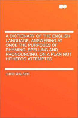 A Dictionary of the English Language, Answering at Once the Purposes of Rhyming, Spelling and Pronouncing, on a Plan Not Hitherto Attempted