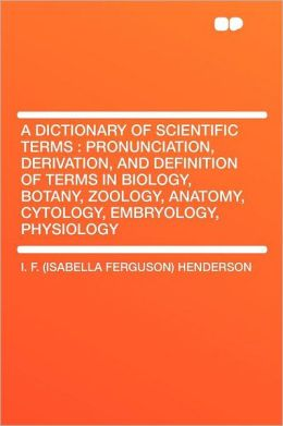 A Dictionary of Scientific Terms: Pronunciation, Derivation, and Definition of Terms in Biology, Botany, Zoology, Anatomy, Cytology, Embryology, Physiology