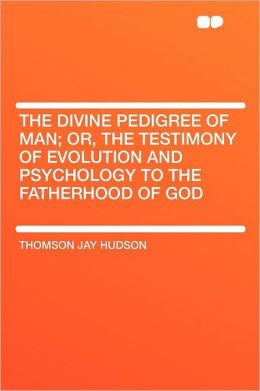 The Divine Pedigree of Man; Or, the Testimony of Evolution and Psychology to the Fatherhood of God