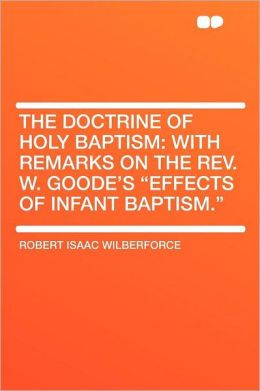 The Doctrine of Holy Baptism: With Remarks on the Rev. W. Goode's