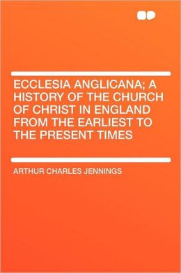 Ecclesia Anglicana; a History of the Church of Christ in England From the Earliest to the Present Times