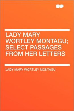 Lady Mary Wortley Montagu; Select Passages From Her Letters
