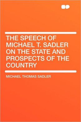 The Speech of Michael T. Sadler on the State and Prospects of the Country