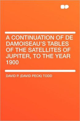 A Continuation of De Damoiseau's Tables of the Satellites of Jupiter, to the Year 1900