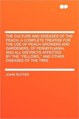 The Culture and Diseases of the Peach; a Complete Treatise for the Use of Peach Growers and Gardeners, of Pennsylvania, and All Districts Affected by the