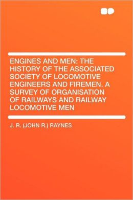 Engines and Men: the History of the Associated Society of Locomotive Engineers and Firemen. a Survey of Organisation of Railways and Railway Locomotive Men