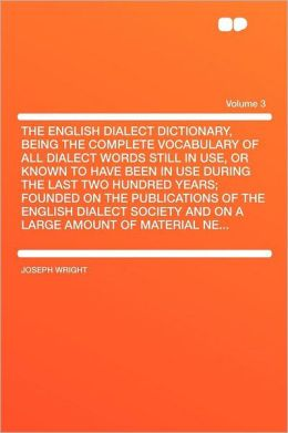 The English Dialect Dictionary, Being the Complete Vocabulary of All Dialect Words Still in Use, or Known to Have Been in Use During the Last Two Hundred Years; Founded on the Publications of the English Dialect Society and on a Large Amount of Material N