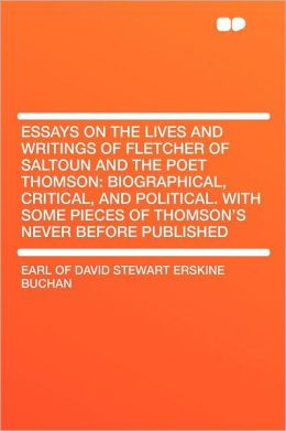 Essays on the Lives and Writings of Fletcher of Saltoun and the Poet Thomson: Biographical, Critical, and Political. With Some Pieces of Thomson's Never Before Published