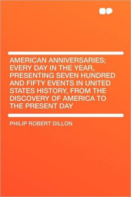 American Anniversaries; Every Day in the Year, Presenting Seven Hundred and Fifty Events in United States History, From the Discovery of America to the Present Day