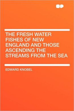 The Fresh Water Fishes of New England and Those Ascending the Streams From the Sea