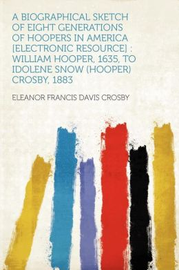 A Biographical Sketch of Eight Generations of Hoopers in America [electronic Resource]: William Hooper, 1635, to Idolene Snow (Hooper) Crosby, 1883