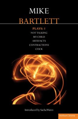 Bartlett Plays: 1: My Child, Contractions, Artefacts, Cock, Not Talking