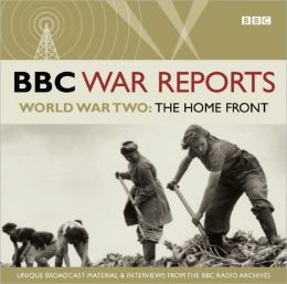 BBC War Reports: The Home Front: The Second World War: Unique Broadcast Material & Interviews from the BBC Archives