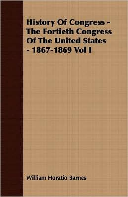 History Of Congress - The Fortieth Congress Of The United States - 1867-1869 Vol I