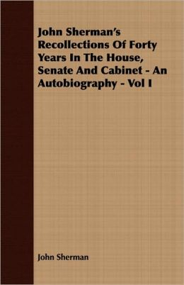 John Sherman's Recollections Of Forty Years In The House, Senate And Cabinet - An Autobiography - Vol I