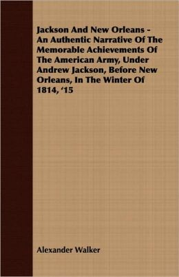 Jackson and New Orleans - an Authentic Narrative of the Memorable Achievements of the American Army, under Andrew Jackson, before New Orleans, In