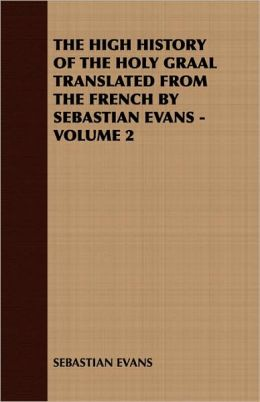 High History of the Holy Graal Translated from the French by Sebastian Evans -