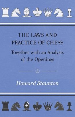 Laws and Practice of Chess together with an Analysis of the Openings