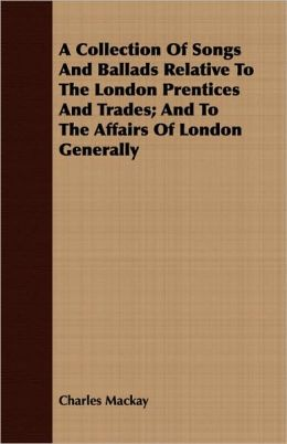 A Collection Of Songs And Ballads Relative To The London Prentices And Trades; And To The Affairs Of London Generally