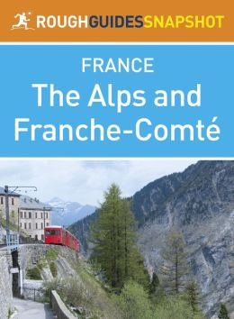 The Alps and Franche-Comté Rough Guides Snapshot France (includes Grenoble, Chambéry, Trois Vallées, Annecy, Mont Blanc, Chamonix, Lake Geneva and Besançon)