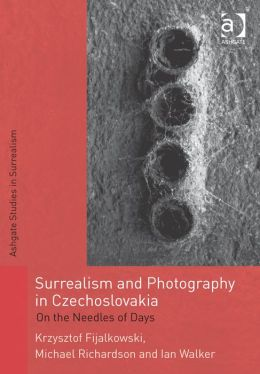 Surrealism and Photography in Czechoslovakia: On the Needles of Days