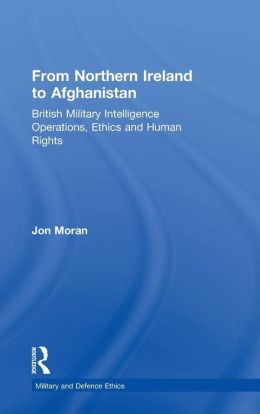 From Northern Ireland to Afghanistan: British Military Intelligence Operations, Ethics and Human Rights