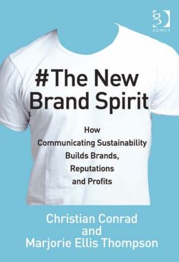 The New Brand Spirit : How Communicating Sustainability Builds Brands, Reputations and Profits