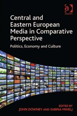 Central and Eastern European Media in Comparative Perspective : Politics, Economy and Culture