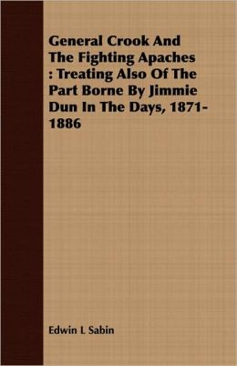General Crook and the Fighting Apaches: Treating Also of the Part Borne by Jimmie Dun in the Days, 1871-1886