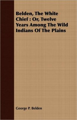 Belden, the White Chief: Or, Twelve Years Among the Wild Indians of the Plains