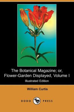 The Botanical Magazine; Or, Flower-Garden Displayed, Volume I (Illustrated Edition)
