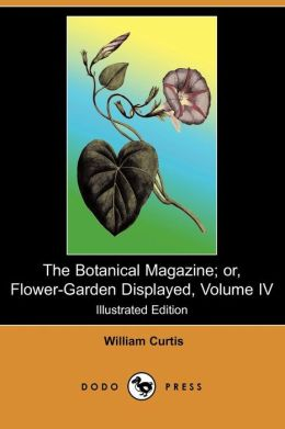 The Botanical Magazine; Or, Flower-Garden Displayed, Volume IV (Illustrated Edition) (Dodo Press)