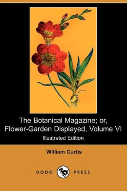 The Botanical Magazine; Or, Flower-Garden Displayed, Volume VI (Illustrated Edition) (Dodo Press)
