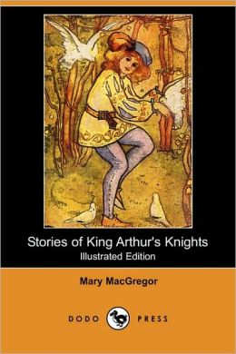 Stories of King Arthur's Knights (Illustrated Edition) (Dodo Press)