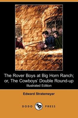 The Rover Boys At Big Horn Ranch; Or, The Cowboys' Double Round-Up (Illustrated Edition)
