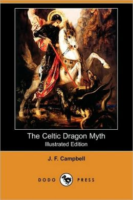 The Celtic Dragon Myth, With The Geste Of Fraoch And The Dragon (Illustrated Edition)