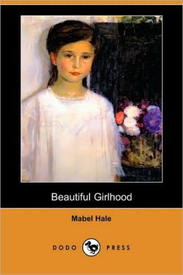 Beautiful Girlhood (Dodo Press) Mabel Hale