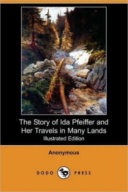 The Story Of Ida Pfeiffer And Her Travels In Many Lands (Illustrated Edition)