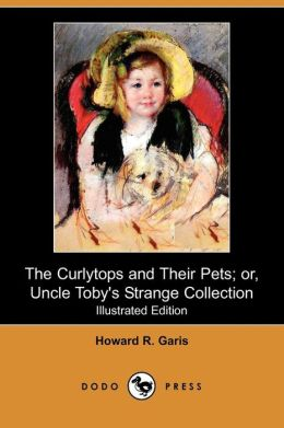 The Curlytops and Their Pets; Or, Uncle Toby's Strange Collection (Illustrated Edition) (Dodo Press)