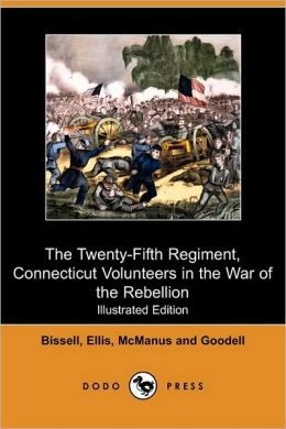 The Twenty-Fifth Regiment, Connecticut Volunteers In The War Of The Rebellion (Illustrated Edition)