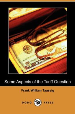 Some Aspects Of The Tariff Question (Dodo Press)