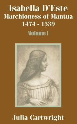 Isabella D'Este: Marchioness of Mantua, 1474-1539 (Volume One)