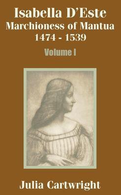Isabella D'Este: Marchioness of Mantua, 1474-1539 (Volume One)