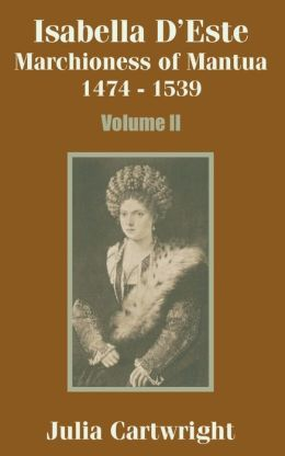 Isabella D'Este Marchioness of Mantua: 1474 - 1539 Volume II