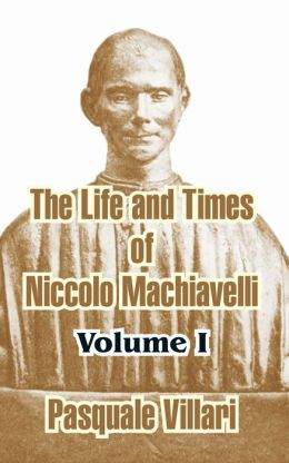The Life and Times of Niccolo Machiavelli (Volume I)