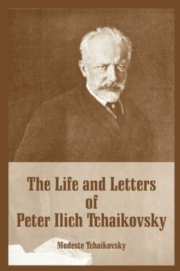 Life and Letters of Peter Ilich Tchaikovsky