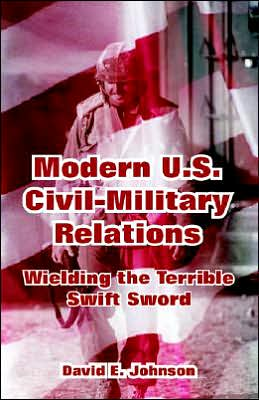 Modern U. S. Civil-Military Relations: Wielding the Terrible Swift Sword