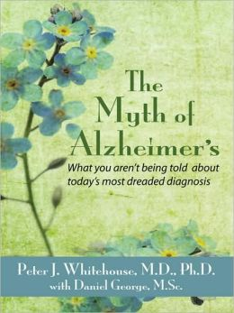 The Myth's of Alzheimer's: What You Aren't Being Told about Today's Most Dreaded Diagnosis