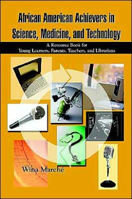 African American Achievers in Science, Medicine, and Technology: a Resource Book for Young Learners, Parents, Teachers, and Librarians: A Resource Book for Young Learners, Parents, Teachers, and Librarians